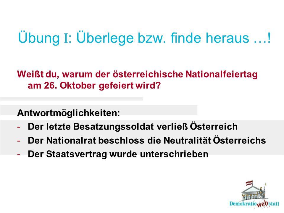 Übung I : Überlege bzw. finde heraus …! Weißt du, warum der österreichische Nationalfeiertag am 26. Oktober gefeiert wird? Antwortmöglichkeiten: -Der