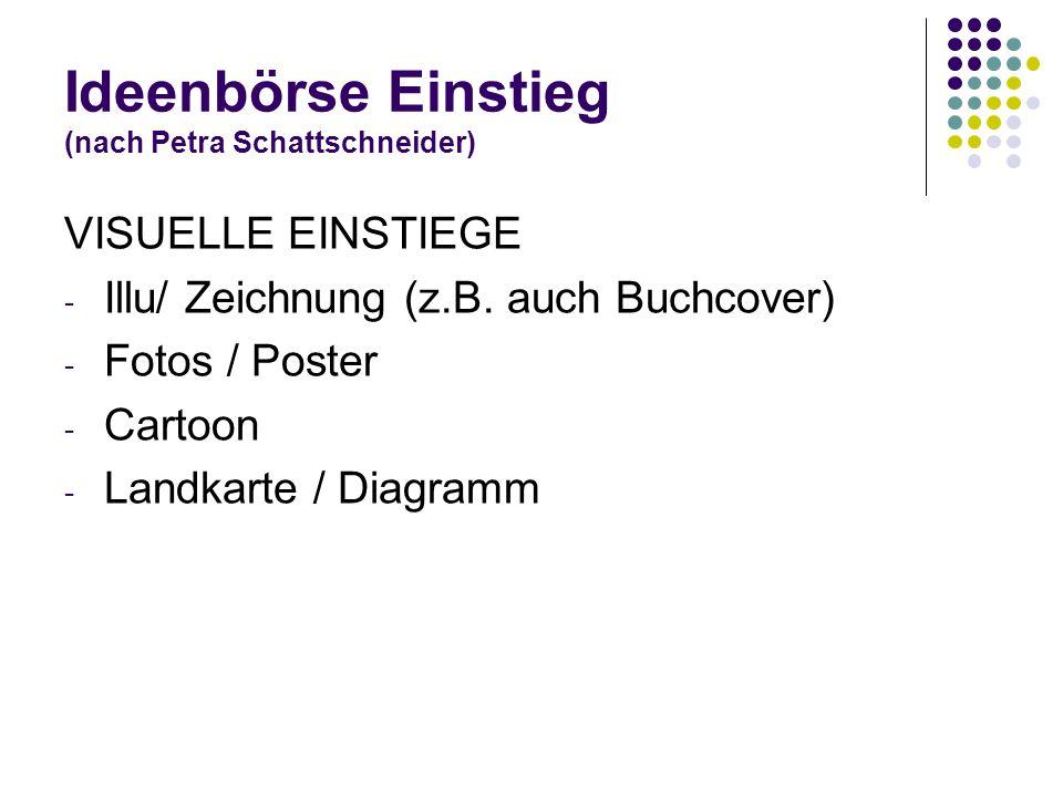 Ideenbörse Einstieg (nach Petra Schattschneider) VISUELLE EINSTIEGE - Illu/ Zeichnung (z.B. auch Buchcover) - Fotos / Poster - Cartoon - Landkarte / D