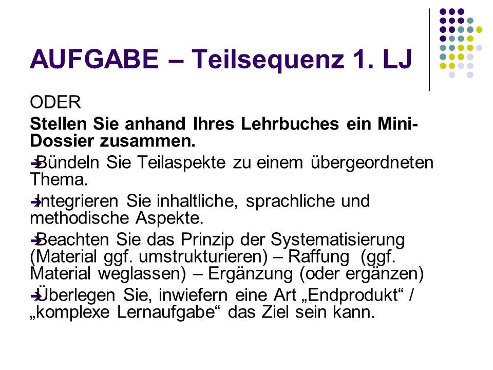 AUFGABE – Teilsequenz 1. LJ ODER Stellen Sie anhand Ihres Lehrbuches ein Mini- Dossier zusammen.  Bündeln Sie Teilaspekte zu einem übergeordneten The