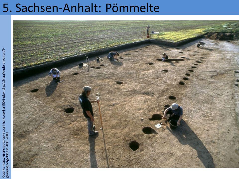 Quelle: http://mars.geographie.uni-halle.de/for550/index.php/a2/laufende-arbeiten/9- grabungsergebnisse2005-2008 5. Sachsen-Anhalt: Pömmelte