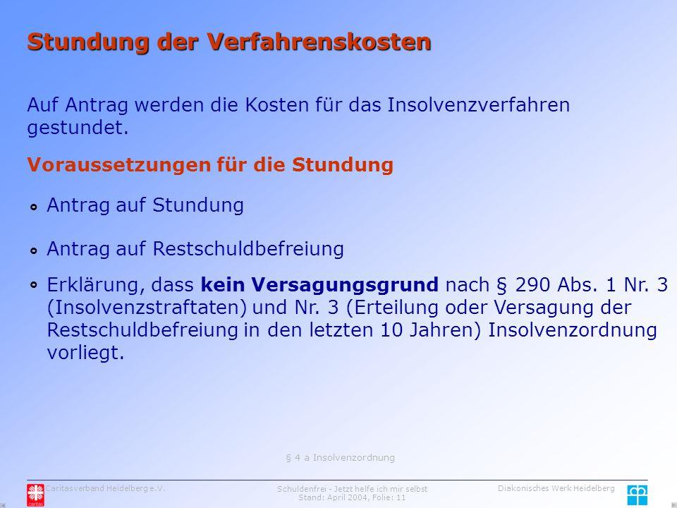 Caritasverband Heidelberg e.V.Schuldenfrei - Jetzt helfe ich mir selbst Stand: April 2004, Folie: 11 Diakonisches Werk Heidelberg Stundung der Verfahrenskosten Auf Antrag werden die Kosten für das Insolvenzverfahren gestundet.