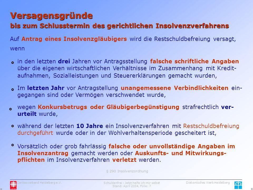 Caritasverband Heidelberg e.V.Schuldenfrei - Jetzt helfe ich mir selbst Stand: April 2004, Folie: 7 Diakonisches Werk Heidelberg Versagensgründe bis zum Schlusstermin des gerichtlichen Insolvenzverfahrens Auf Antrag eines Insolvenzgläubigers wird die Restschuldbefreiung versagt, wenn in den letzten drei Jahren vor Antragsstellung falsche schriftliche Angaben über die eigenen wirtschaftlichen Verhältnisse im Zusammenhang mit Kredit- aufnahmen, Sozialleistungen und Steuererklärungen gemacht wurden, Im letzten Jahr vor Antragstellung unangemessene Verbindlichkeiten ein- gegangen sind oder Vermögen verschwendet wurde, wegen Konkursbetrugs oder Gläubigerbegünstigung strafrechtlich ver- urteilt wurde, während der letzten 10 Jahre ein Insolvenzverfahren mit Restschuldbefreiung durchgeführt wurde oder in der Wohlverhaltensperiode gescheitert ist, Vorsätzlich oder grob fahrlässig falsche oder unvollständige Angaben im Insolvenzantrag gemacht werden oder Auskunfts- und Mitwirkungs- pflichten im Insolvenzverfahren verletzt werden.
