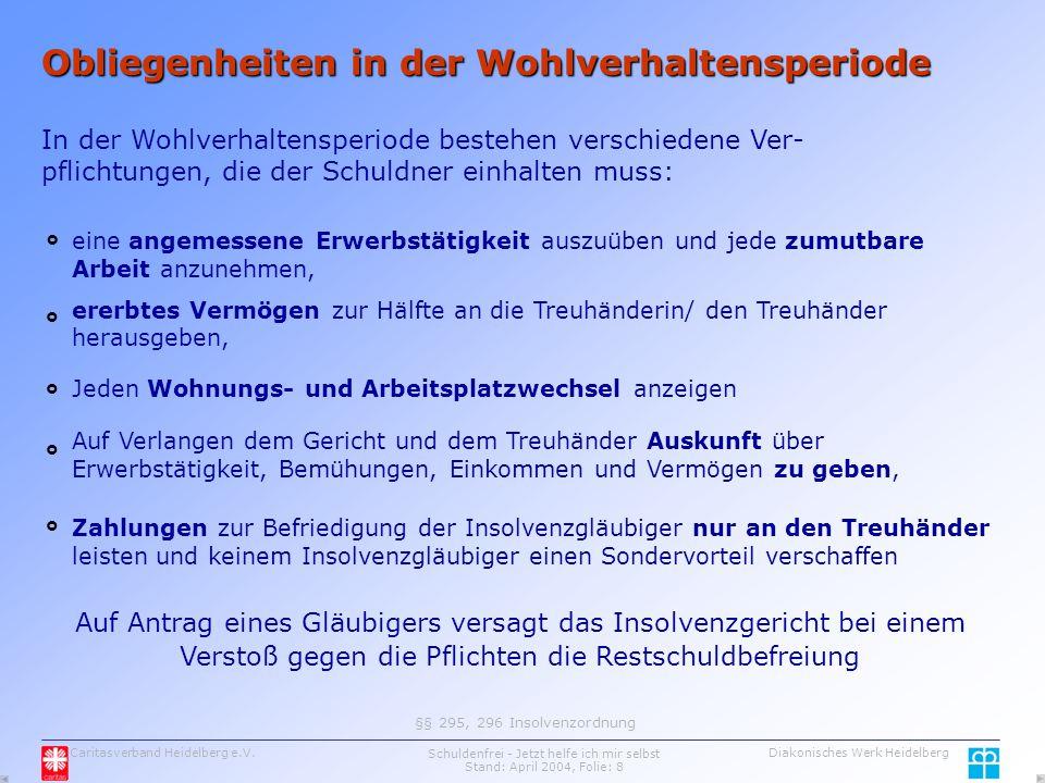Caritasverband Heidelberg e.V.Schuldenfrei - Jetzt helfe ich mir selbst Stand: April 2004, Folie: 8 Diakonisches Werk Heidelberg Obliegenheiten in der Wohlverhaltensperiode eine angemessene Erwerbstätigkeit auszuüben und jede zumutbare Arbeit anzunehmen, ererbtes Vermögen zur Hälfte an die Treuhänderin/ den Treuhänder herausgeben, Jeden Wohnungs- und Arbeitsplatzwechsel anzeigen Zahlungen zur Befriedigung der Insolvenzgläubiger nur an den Treuhänder leisten und keinem Insolvenzgläubiger einen Sondervorteil verschaffen §§ 295, 296 Insolvenzordnung     In der Wohlverhaltensperiode bestehen verschiedene Ver- pflichtungen, die der Schuldner einhalten muss: Auf Verlangen dem Gericht und dem Treuhänder Auskunft über Erwerbstätigkeit, Bemühungen, Einkommen und Vermögen zu geben,  Auf Antrag eines Gläubigers versagt das Insolvenzgericht bei einem Verstoß gegen die Pflichten die Restschuldbefreiung