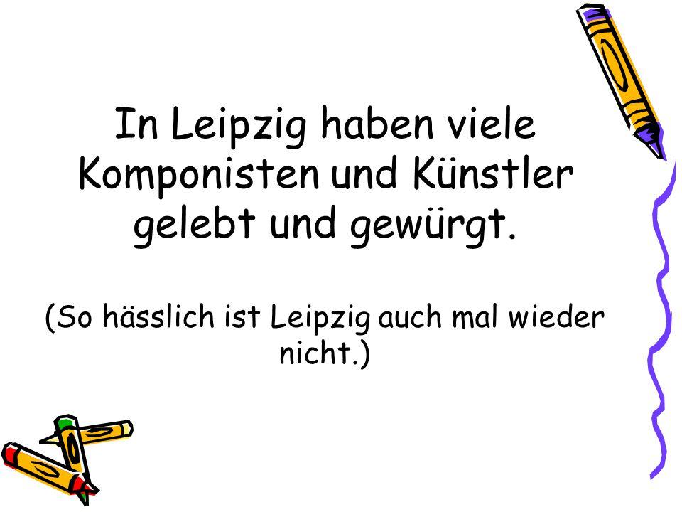 In Leipzig haben viele Komponisten und Künstler gelebt und gewürgt. (So hässlich ist Leipzig auch mal wieder nicht.)