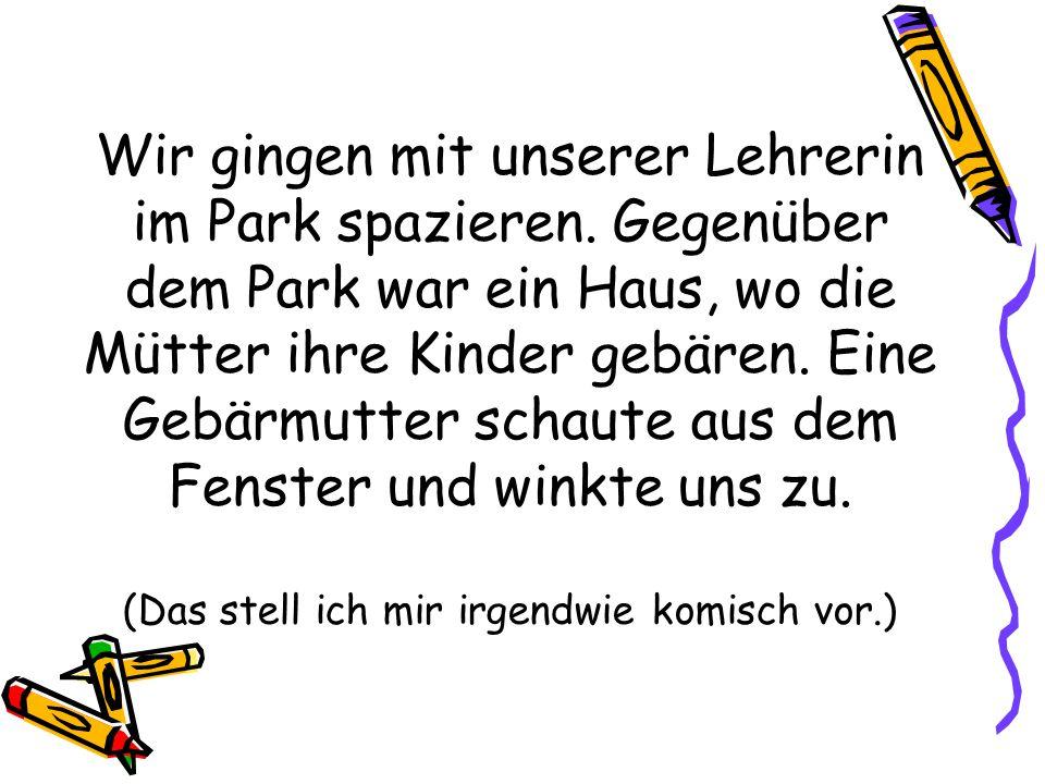 Wir gingen mit unserer Lehrerin im Park spazieren. Gegenüber dem Park war ein Haus, wo die Mütter ihre Kinder gebären. Eine Gebärmutter schaute aus de