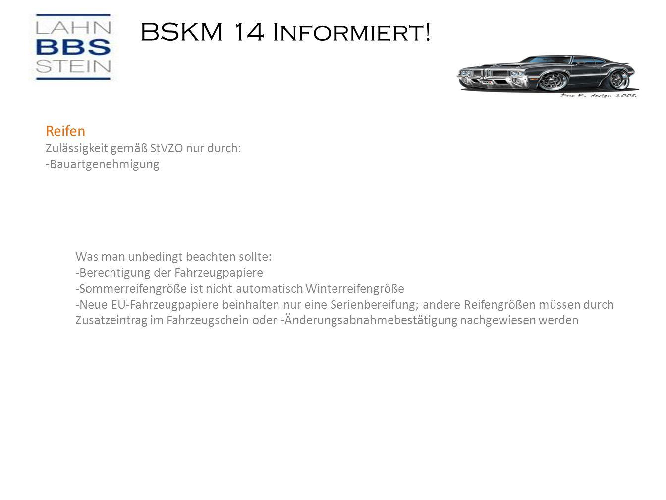 BSKM 14 Informiert! Reifen Zulässigkeit gemäß StVZO nur durch: -Bauartgenehmigung Was man unbedingt beachten sollte: -Berechtigung der Fahrzeugpapiere