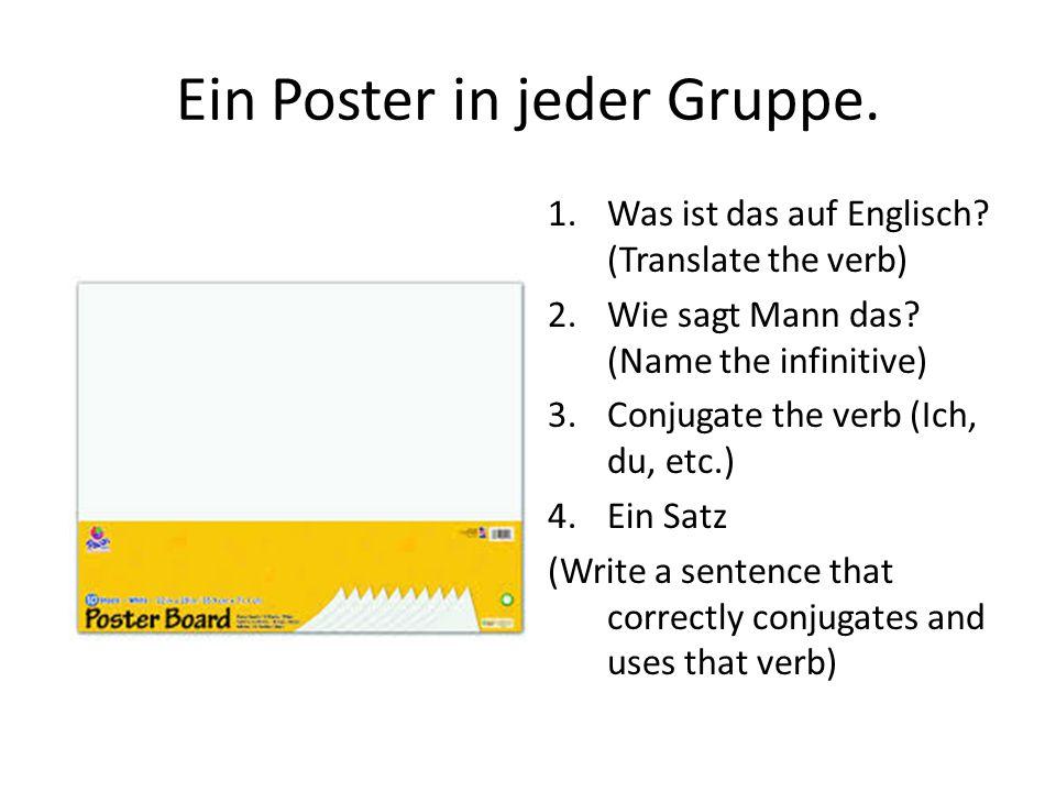 Ein Poster in jeder Gruppe. 1.Was ist das auf Englisch? (Translate the verb) 2.Wie sagt Mann das? (Name the infinitive) 3.Conjugate the verb (Ich, du,