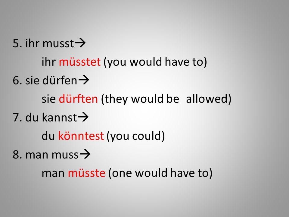 5. ihr musst  ihr müsstet (you would have to) 6. sie dürfen  sie dürften (they would be allowed) 7. du kannst  du könntest (you could) 8. man muss