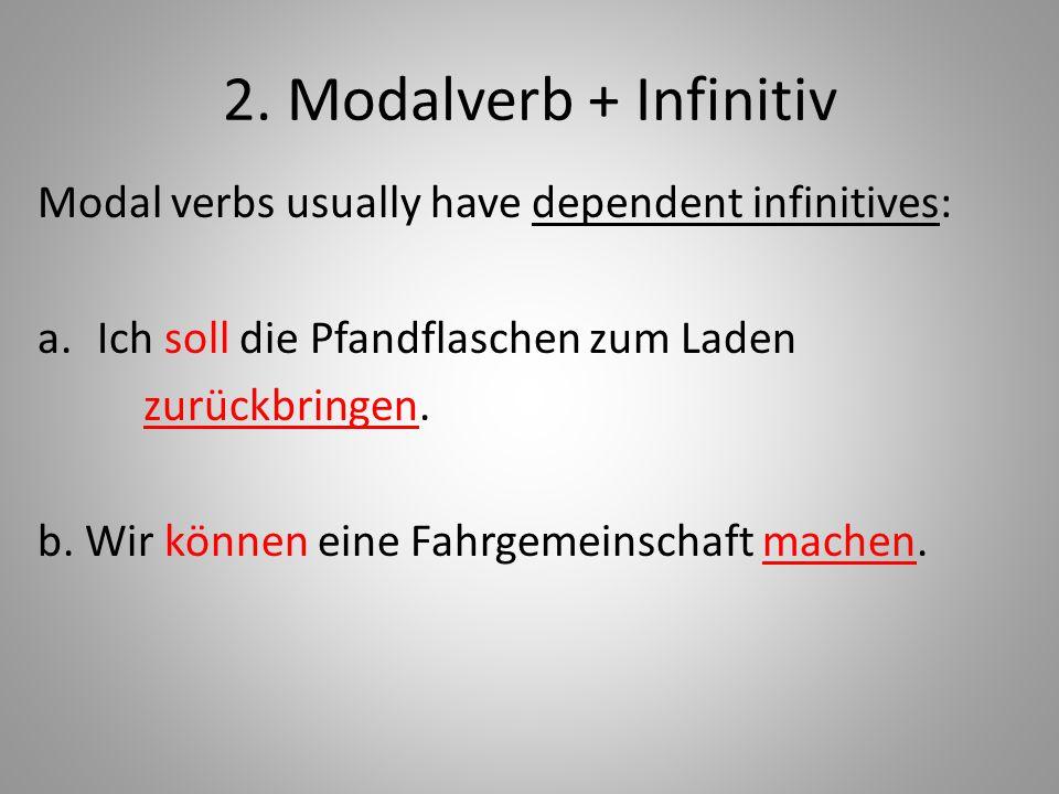 2. Modalverb + Infinitiv Modal verbs usually have dependent infinitives: a.Ich soll die Pfandflaschen zum Laden zurückbringen. b. Wir können eine Fahr