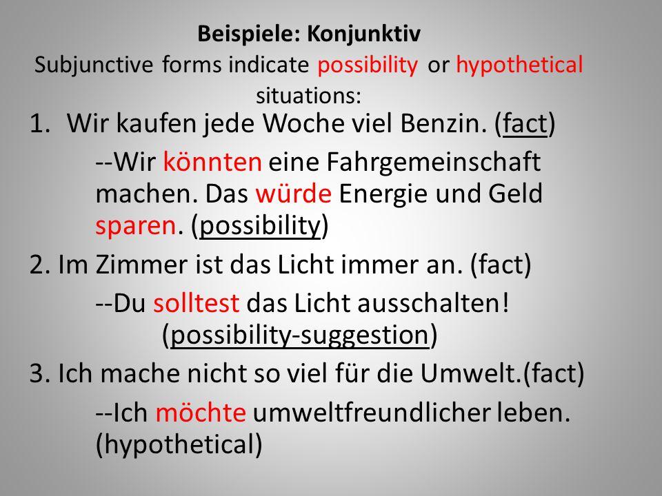 Beispiele: Konjunktiv Subjunctive forms indicate possibility or hypothetical situations: 1.Wir kaufen jede Woche viel Benzin. (fact) --Wir könnten ein