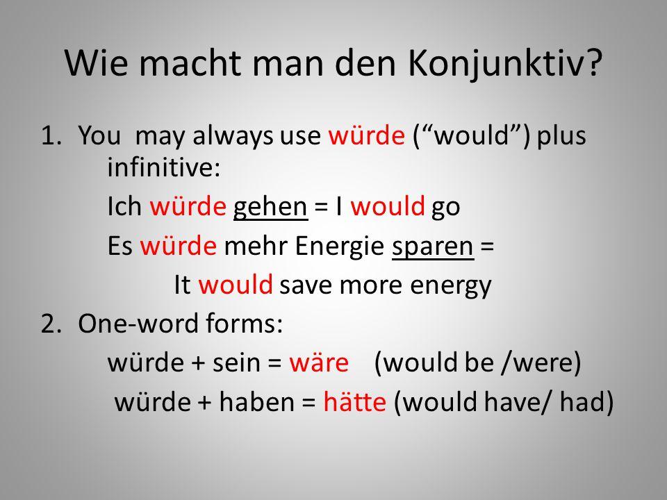 "Wie macht man den Konjunktiv? 1.You may always use würde (""would"") plus infinitive: Ich würde gehen = I would go Es würde mehr Energie sparen = It wou"
