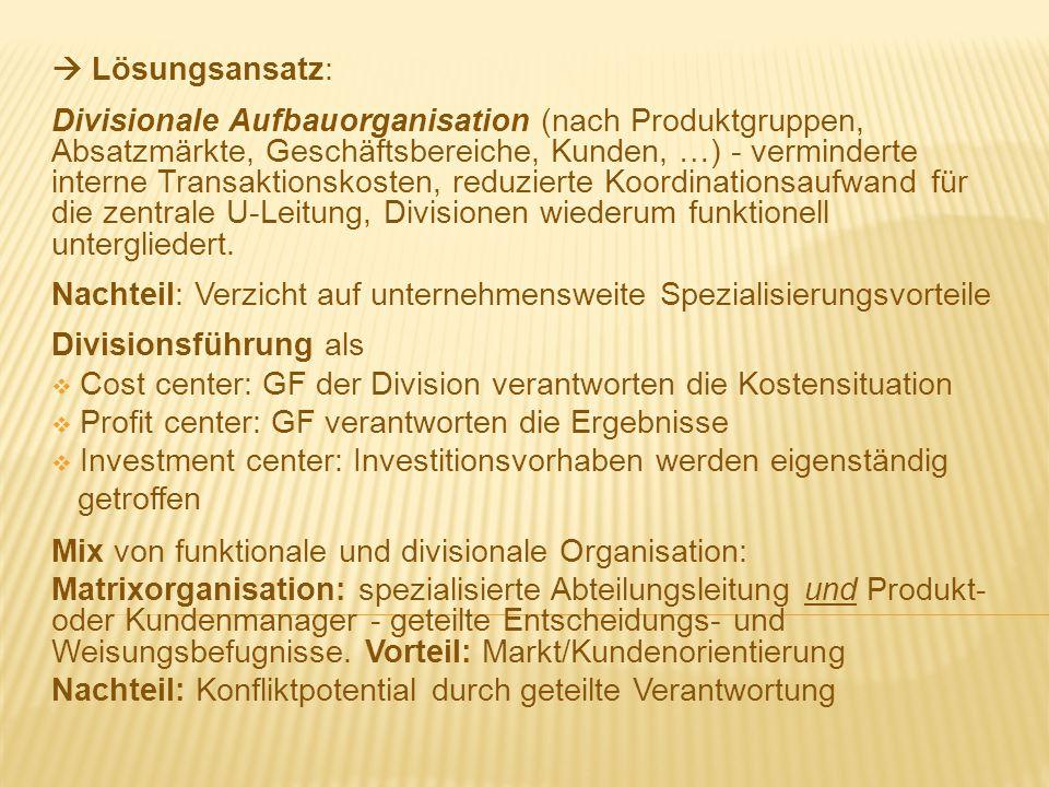  Lösungsansatz: Divisionale Aufbauorganisation (nach Produktgruppen, Absatzmärkte, Geschäftsbereiche, Kunden, …) - verminderte interne Transaktionsko