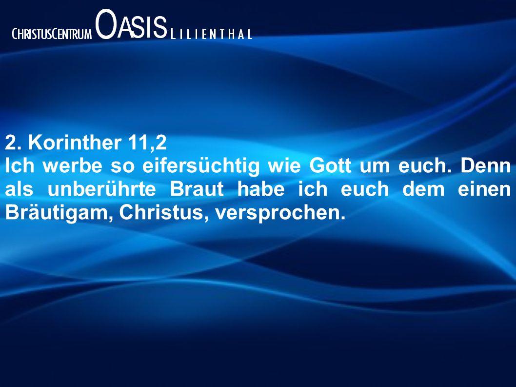 2. Korinther 11,2 Ich werbe so eifersüchtig wie Gott um euch. Denn als unberührte Braut habe ich euch dem einen Bräutigam, Christus, versprochen.