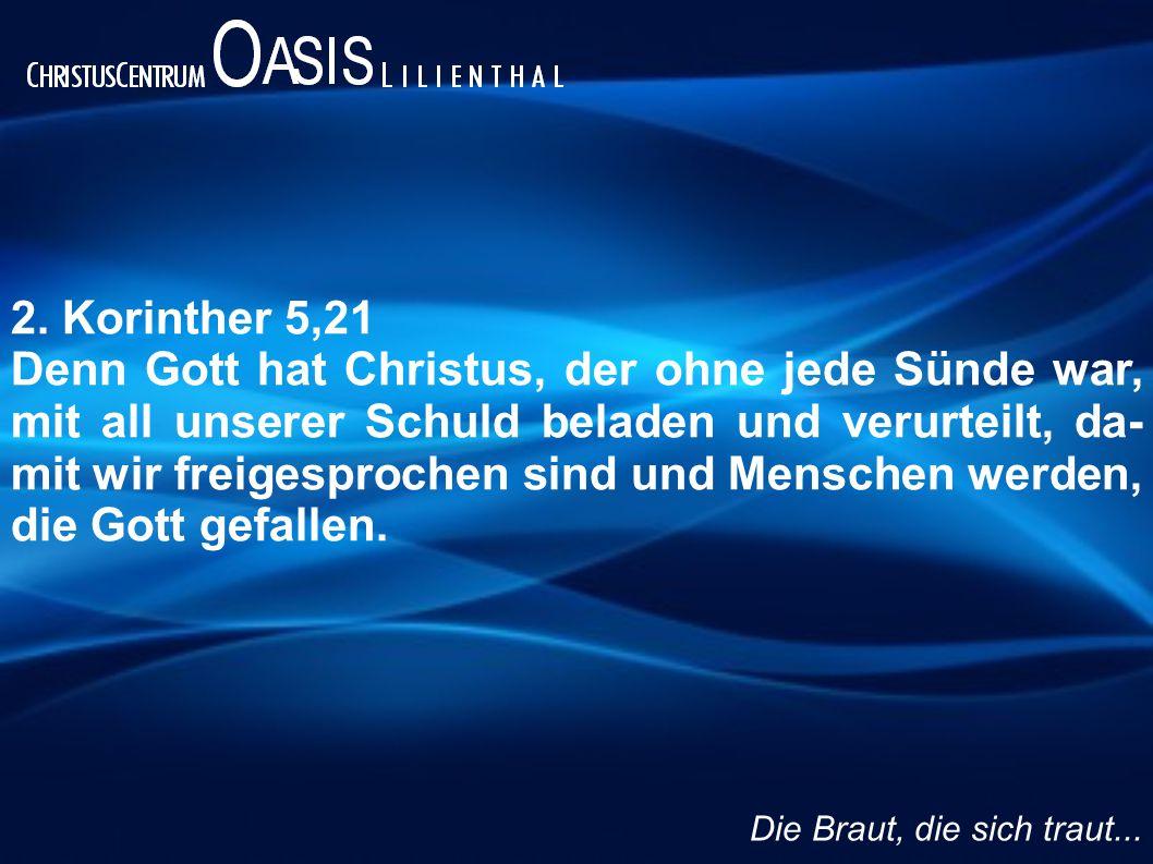 2. Korinther 5,21 Denn Gott hat Christus, der ohne jede Sünde war, mit all unserer Schuld beladen und verurteilt, da- mit wir freigesprochen sind und