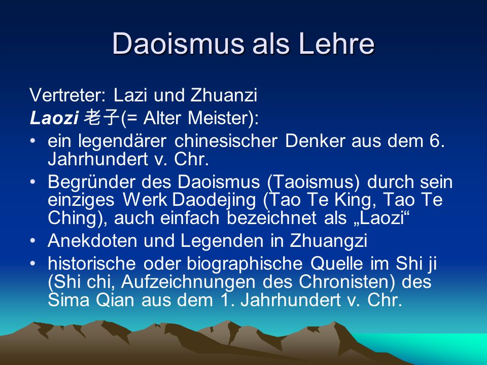 Daoismus als Lehre Vertreter: Lazi und Zhuanzi Laozi 老子 (= Alter Meister): ein legendärer chinesischer Denker aus dem 6. Jahrhundert v. Chr. Begründer