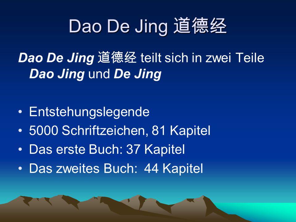 Dao De Jing 道德经 Dao De Jing 道德经 teilt sich in zwei Teile Dao Jing und De Jing Entstehungslegende 5000 Schriftzeichen, 81 Kapitel Das erste Buch: 37 Ka