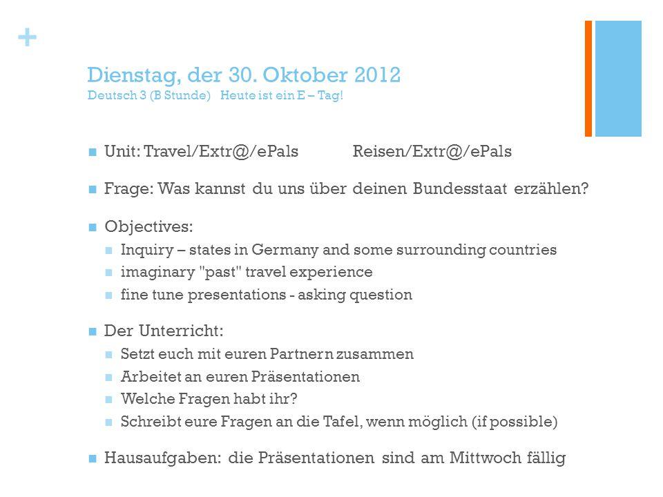 + Dienstag, der 30. Oktober 2012 Deutsch 3 (B Stunde) Heute ist ein E – Tag.