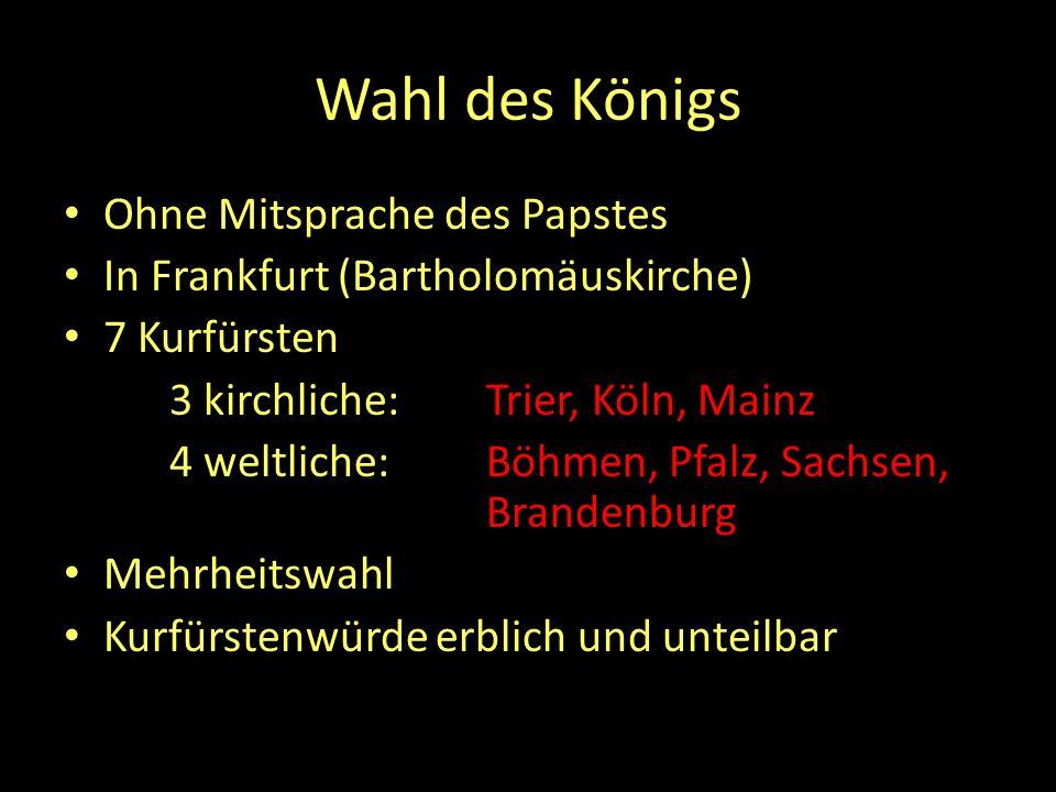 Wahl des Königs Ohne Mitsprache des Papstes In Frankfurt (Bartholomäuskirche) 7 Kurfürsten 3 kirchliche: Trier, Köln, Mainz 4 weltliche: Böhmen, Pfalz