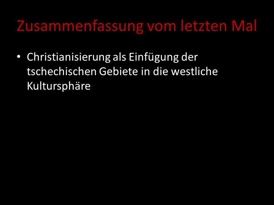 Zusammenfassung vom letzten Mal Christianisierung als Einfügung der tschechischen Gebiete in die westliche Kultursphäre Klöster als Träger der spiritu