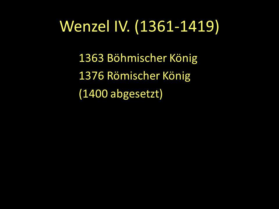 1363 Böhmischer König 1376 Römischer König (1400 abgesetzt)