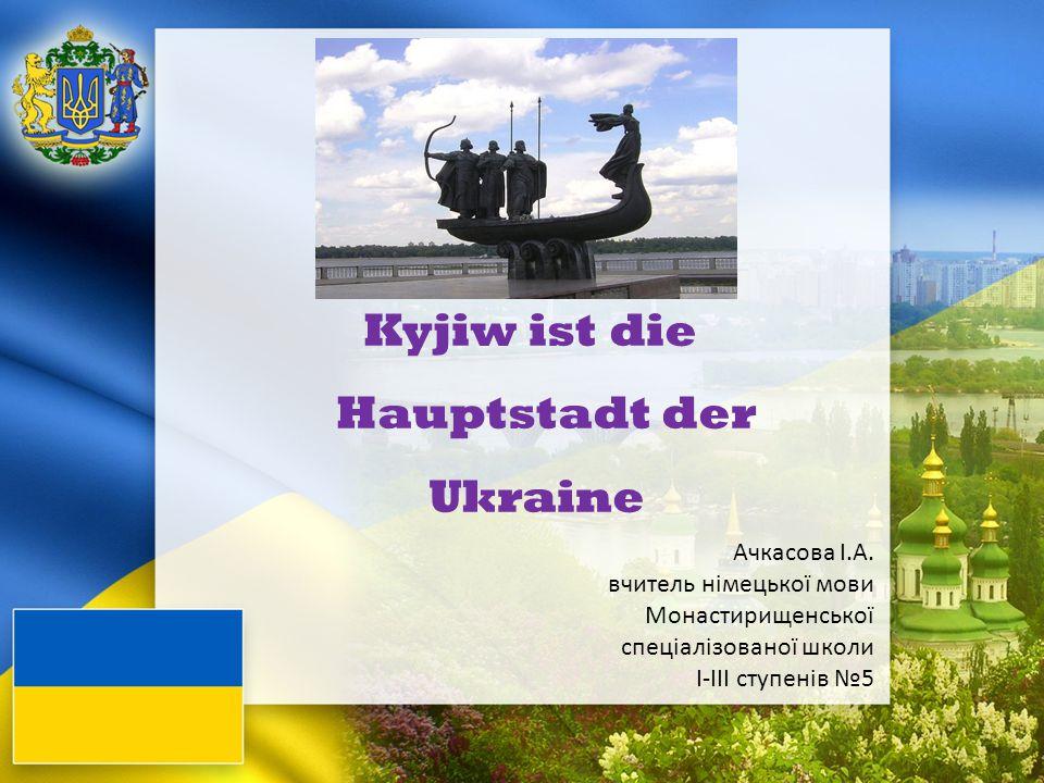 Kyjiw ist die Hauptstadt der Ukraine Ачкасова І.А. вчитель німецької мови Монастирищенської спеціалізованої школи І-ІІІ ступенів №5
