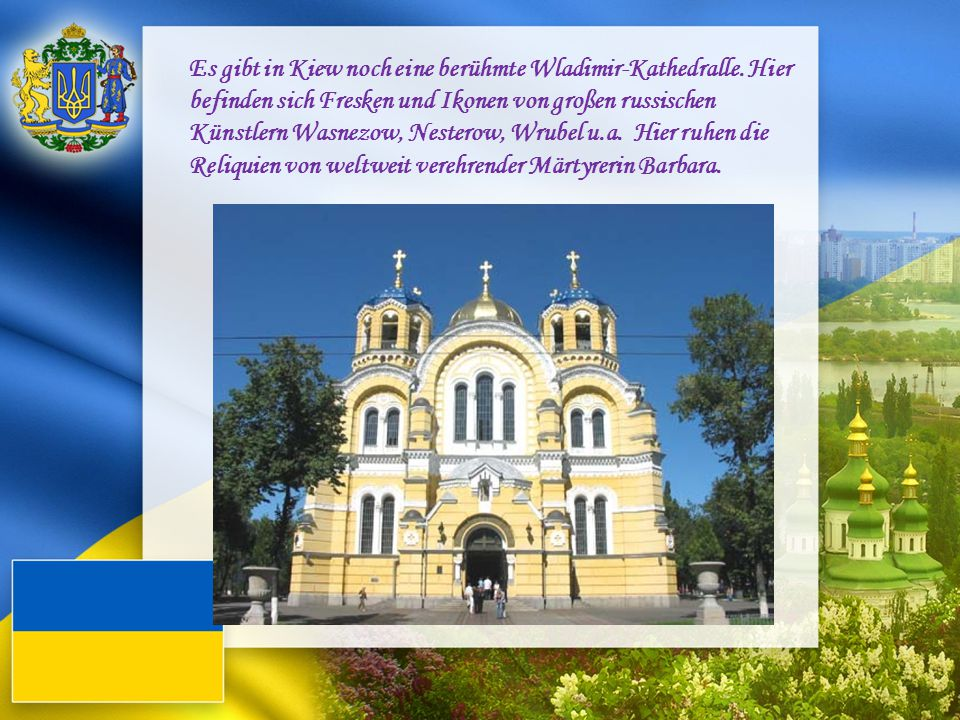 Es gibt in Kiew noch eine berühmte Wladimir-Kathedralle. Hier befinden sich Fresken und Ikonen von großen russischen Künstlern Wasnezow, Nesterow, Wru