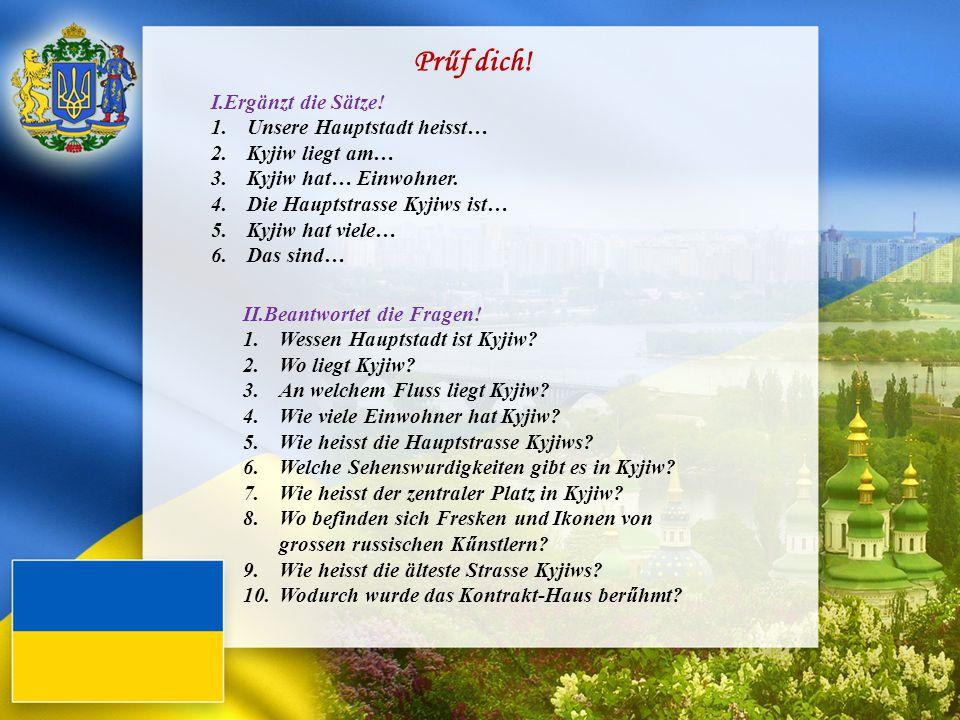Prűf dich! I.Ergänzt die Sätze! 1.Unsere Hauptstadt heisst… 2.Kyjiw liegt am… 3.Kyjiw hat… Einwohner. 4.Die Hauptstrasse Kyjiws ist… 5.Kyjiw hat viele