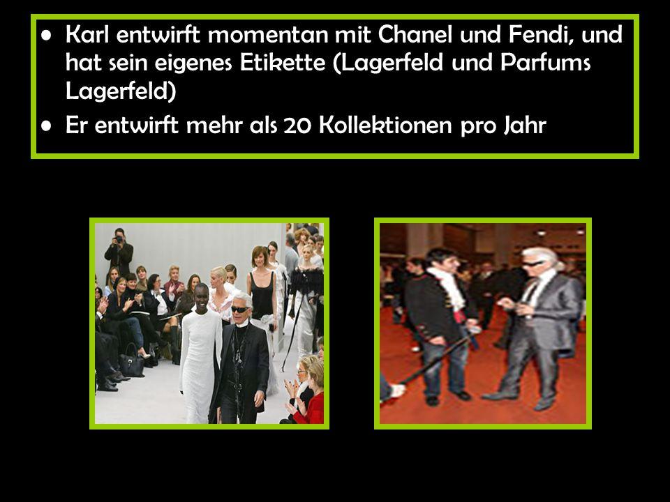 Karl entwirft momentan mit Chanel und Fendi, und hat sein eigenes Etikette (Lagerfeld und Parfums Lagerfeld) Er entwirft mehr als 20 Kollektionen pro