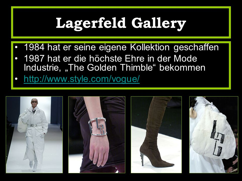 "Lagerfeld Gallery 1984 hat er seine eigene Kollektion geschaffen 1987 hat er die höchste Ehre in der Mode Industrie, ""The Golden Thimble bekommen http://www.style.com/vogue/"