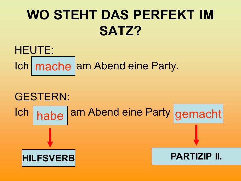 WO STEHT DAS PERFEKT IM SATZ? HEUTE: Ich am Abend eine Party. GESTERN: Ich am Abend eine Party mache habe gemacht HILFSVERB PARTIZIP II.