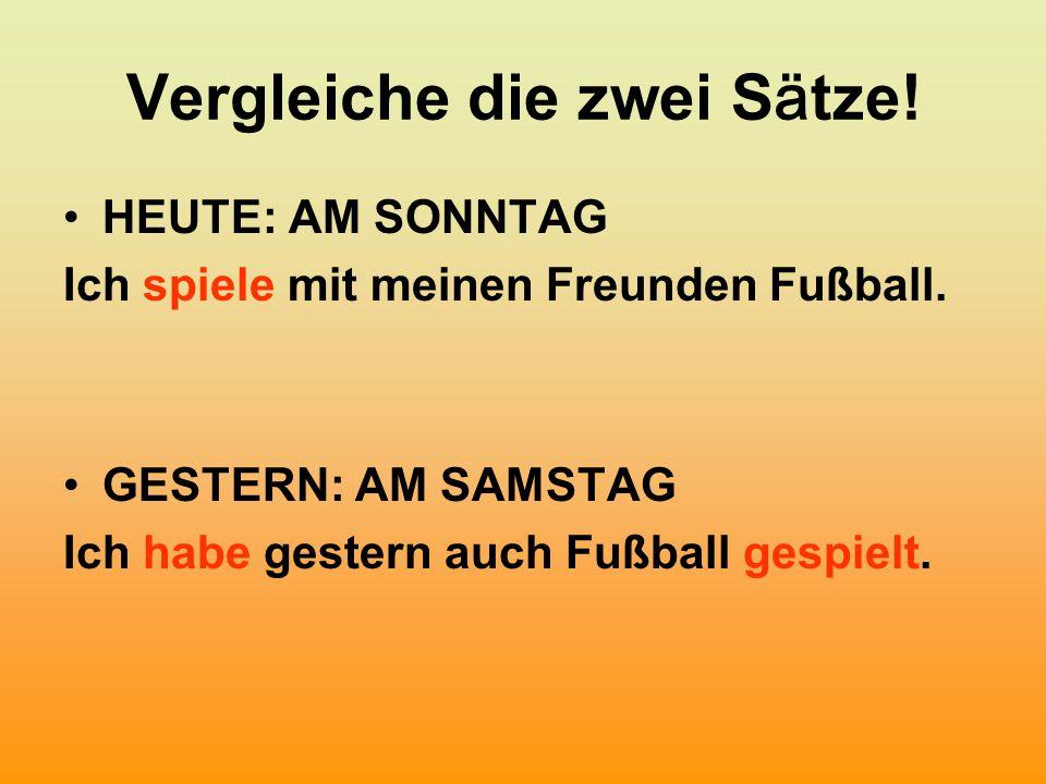 Vergleiche die zwei S ä tze! HEUTE: AM SONNTAG Ich spiele mit meinen Freunden Fußball. GESTERN: AM SAMSTAG Ich habe gestern auch Fußball gespielt.