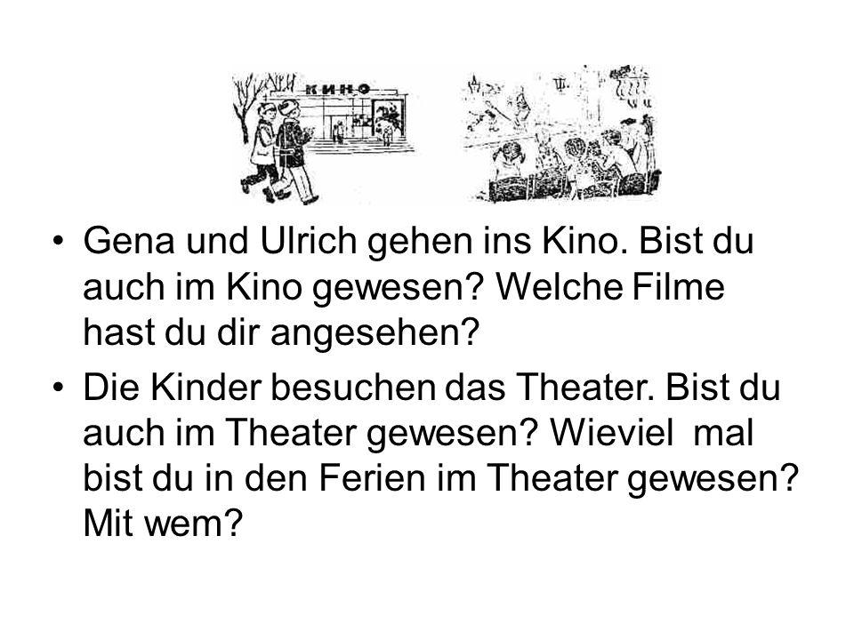 Gena und Ulrich gehen ins Kino. Bist du auch im Kino gewesen? Welche Filme hast du dir angesehen? Die Kinder besuchen das Theater. Bist du auch im The