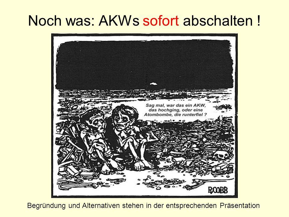 Noch was: AKWs sofort abschalten ! Begründung und Alternativen stehen in der entsprechenden Präsentation