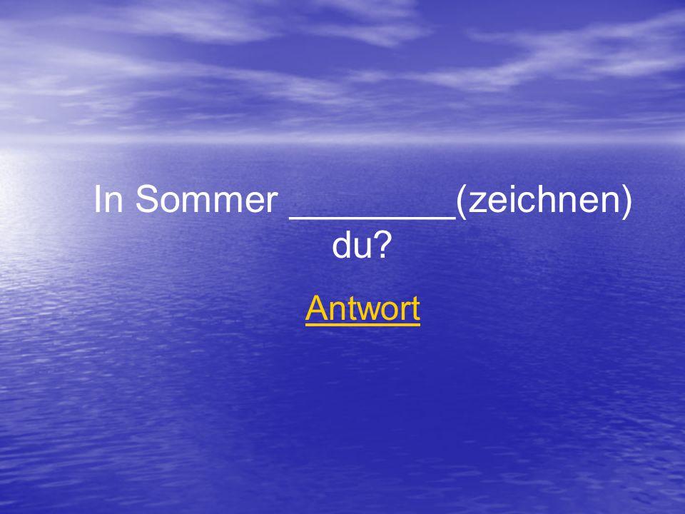 In Sommer ________(zeichnen) du Antwort