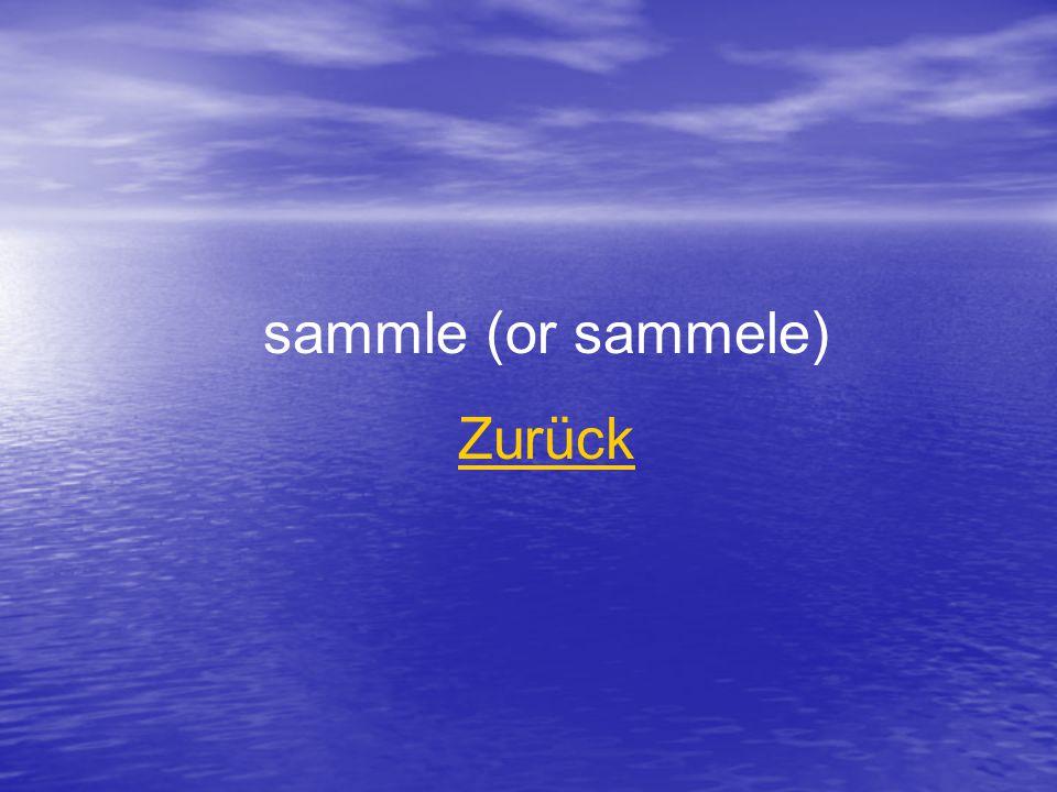 sammle (or sammele) Zurück