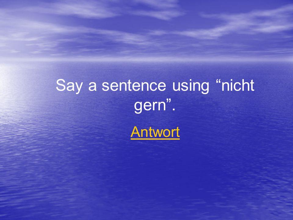 Say a sentence using nicht gern . Antwort