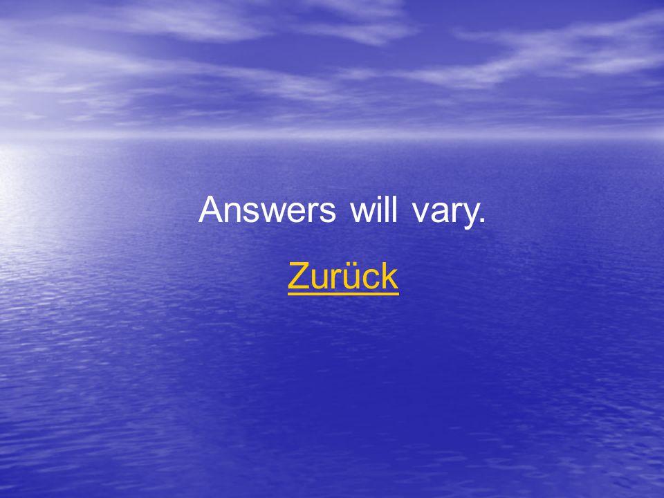 Answers will vary. Zurück