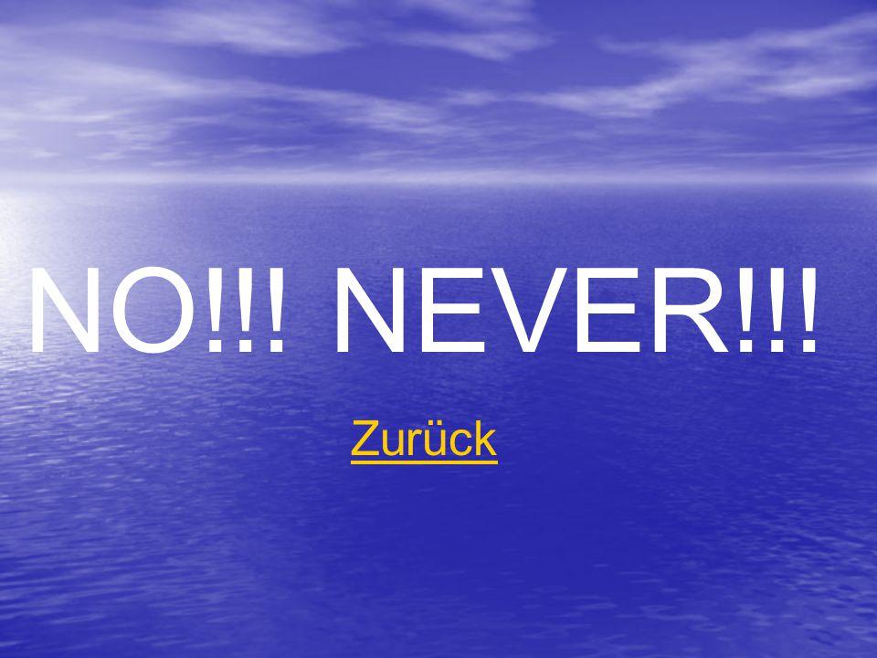 NO!!! NEVER!!! Zurück