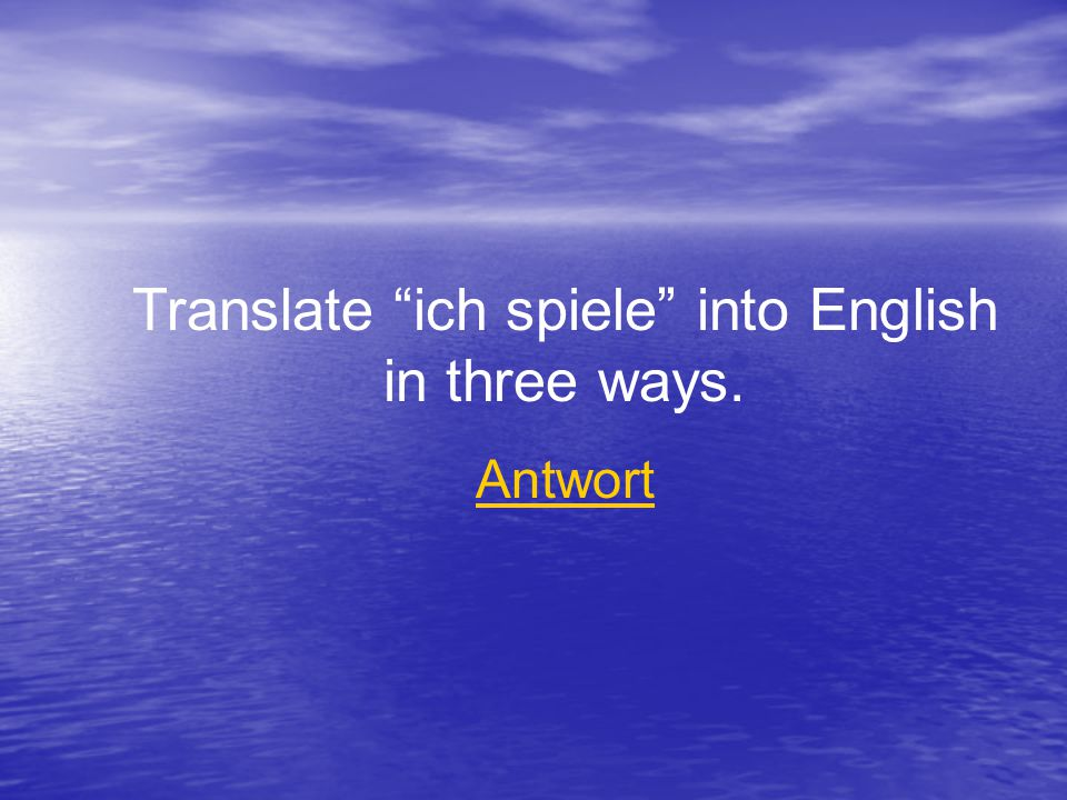 Translate ich spiele into English in three ways. Antwort