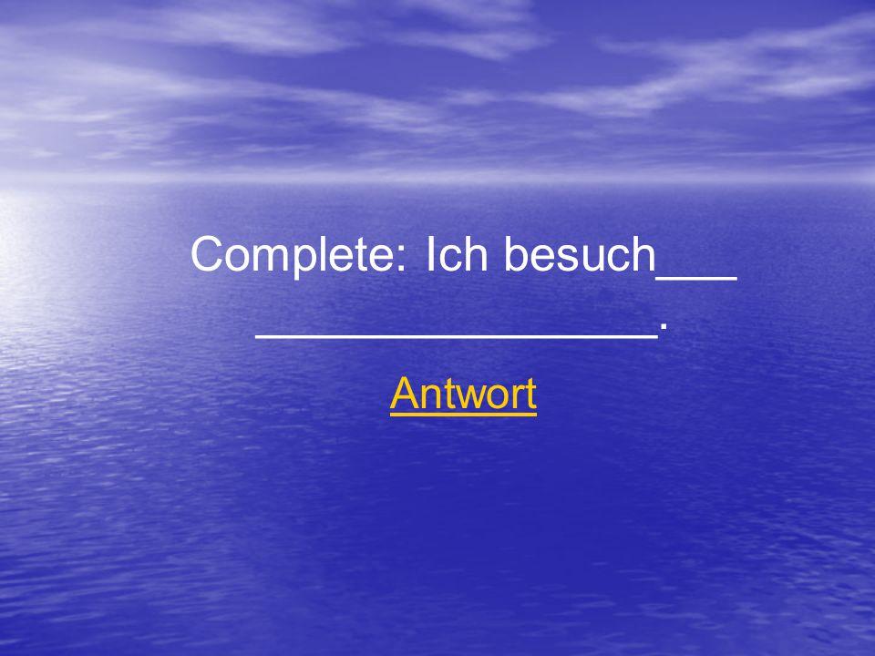 Complete: Ich besuch___ _______________. Antwort