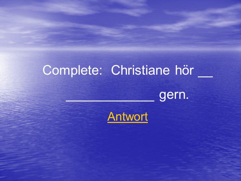 Complete: Christiane hör __ ____________ gern. Antwort
