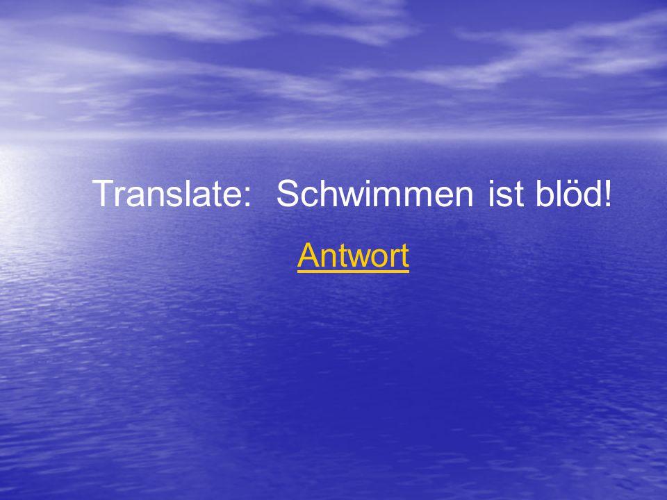 Translate: Schwimmen ist blöd! Antwort
