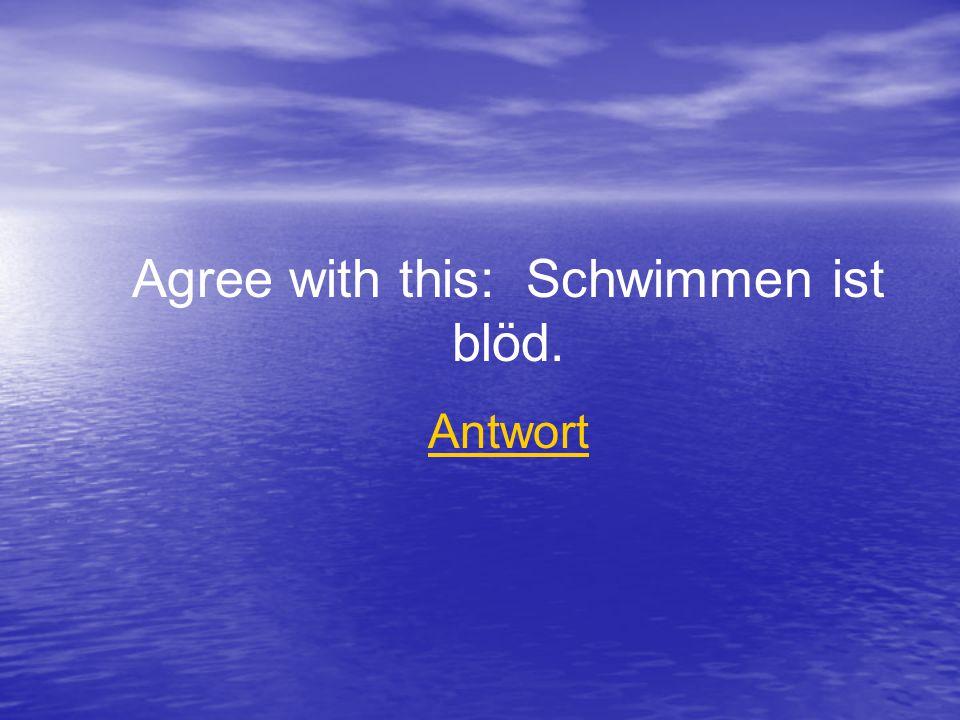 Agree with this: Schwimmen ist blöd. Antwort