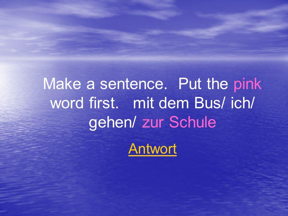 Make a sentence. Put the pink word first. mit dem Bus/ ich/ gehen/ zur Schule Antwort