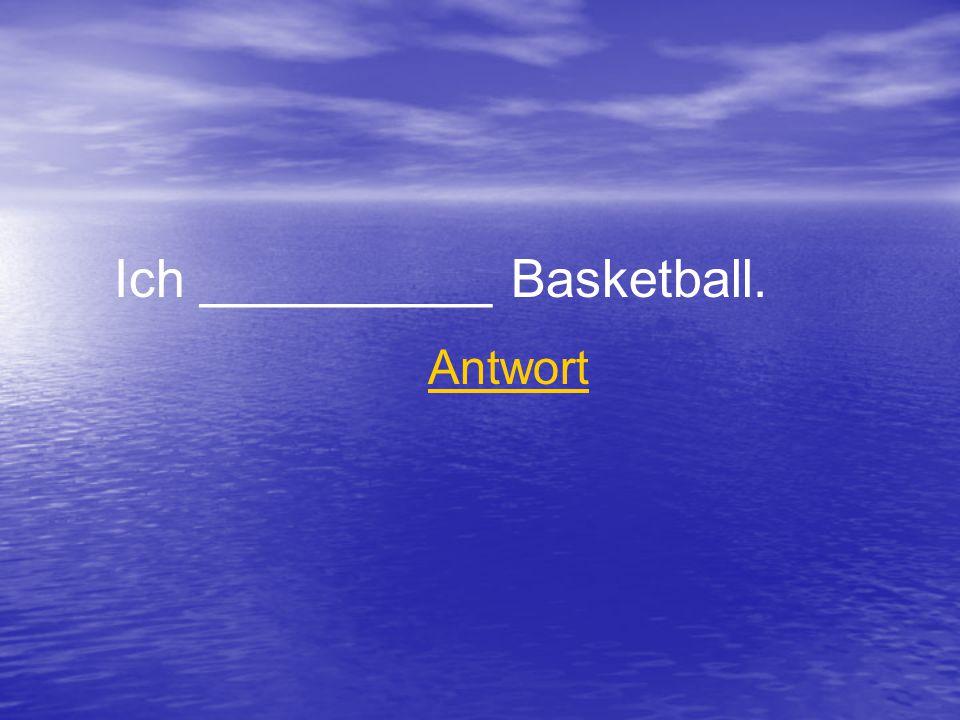 Ich __________ Basketball. Antwort