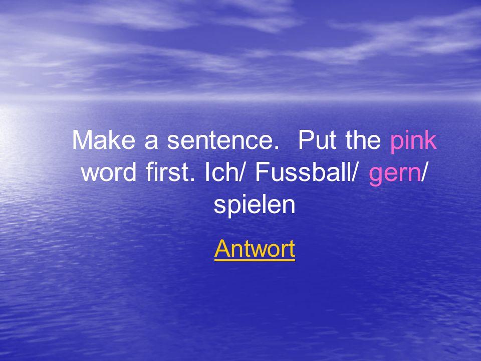 Make a sentence. Put the pink word first. Ich/ Fussball/ gern/ spielen Antwort
