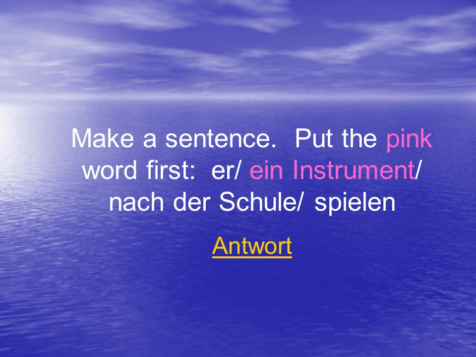 Make a sentence. Put the pink word first: er/ ein Instrument/ nach der Schule/ spielen Antwort
