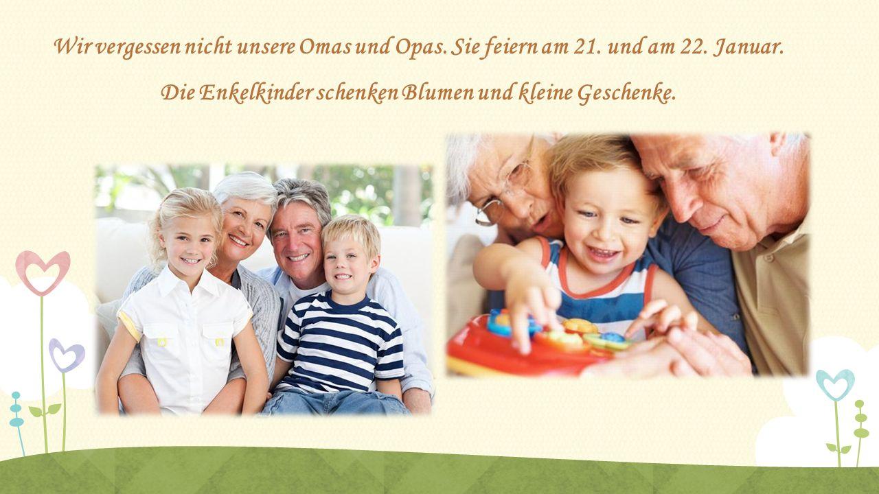 Wir vergessen nicht unsere Omas und Opas. Sie feiern am 21. und am 22. Januar. Die Enkelkinder schenken Blumen und kleine Geschenke.