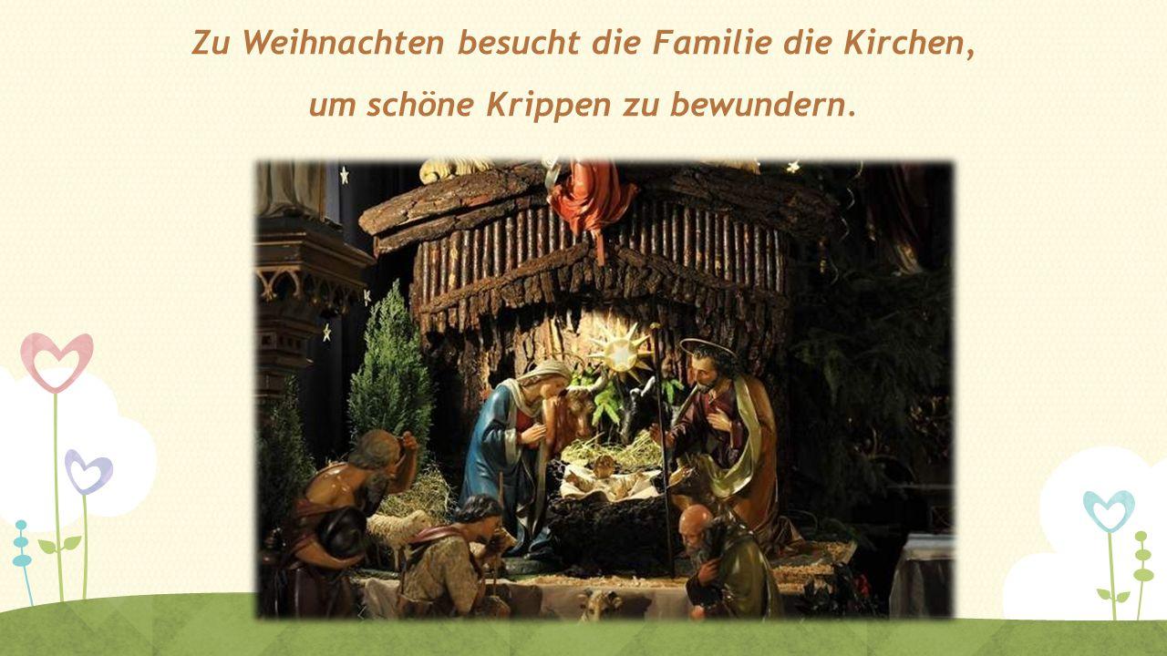 Zu Weihnachten besucht die Familie die Kirchen, um schöne Krippen zu bewundern.