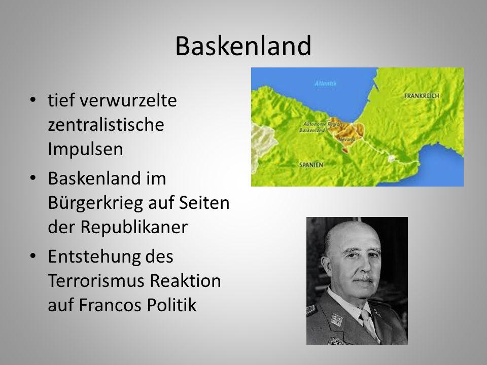 Baskenland tief verwurzelte zentralistische Impulsen Baskenland im Bürgerkrieg auf Seiten der Republikaner Entstehung des Terrorismus Reaktion auf Fra